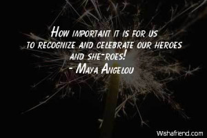 ... it is for us to recognize and celebrate our heroes and she-roes