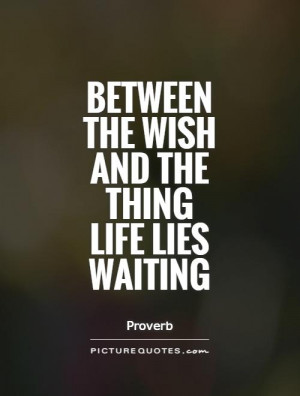 Between the wish and the thing life lies waiting Picture Quote #1