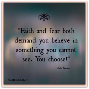 Faith and fear bother demand you believe in something you can't see ...