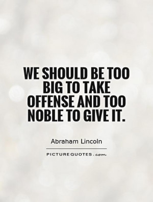 ... be too big to take offense and too noble to give it Picture Quote #1