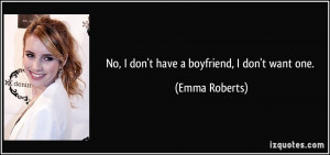 No, I don't have a boyfriend, I don't want one. - Emma Roberts