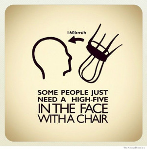 Some people just need a high five in the face with a chair
