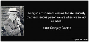 Being an artist means ceasing to take seriously that very serious ...