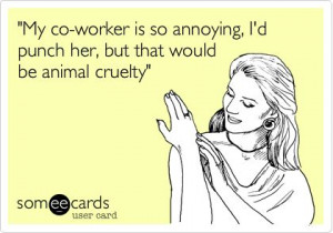 My co-worker is so annoying, I'd punch her, but that would be animal ...