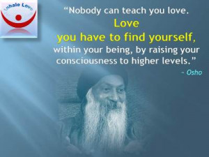 Osho quotes on Love at Inhale Love: Nobody can teach you love. Love ...