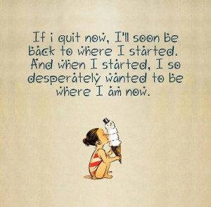 If I quit now, I'll soon be back to where I started. When I started, I ...