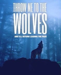 ... me to the wolves and I'll return leading the pack - Made by Patrick R