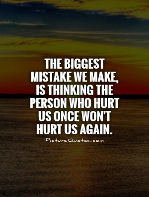 ... mistake we make, is thinking the person who hurt us once won't hurt