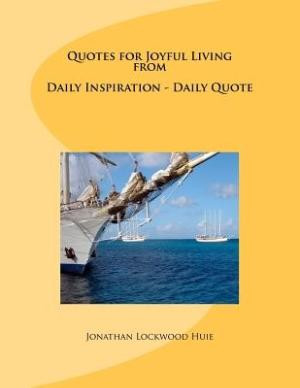 Quotes for Joyful Living from Daily Inspiration - Daily Quote by Huie ...