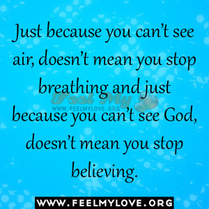Just because you can't see air, doesn't mean you stop breathing ...