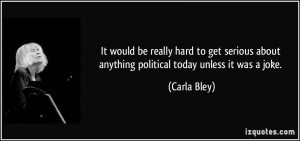 It would be really hard to get serious about anything political today ...