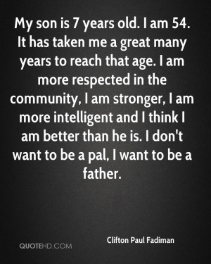 My son is 7 years old. I am 54. It has taken me a great many years to ...
