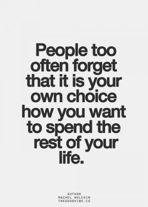 ... it is your own choice how you want to spend the rest of your life
