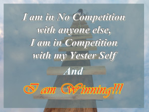 ... else, I am in competition with my Yester Self and I Am Winning
