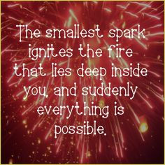 The smallest spark ignites the fire that lies deep inside you, and ...