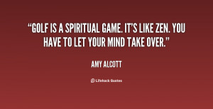 Golf is a spiritual game. It's like Zen. You have to let your mind ...