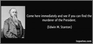 ... see if you can find the murderer of the President. - Edwin M. Stanton