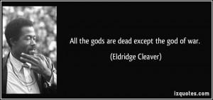 All the gods are dead except the god of war. - Eldridge Cleaver