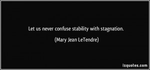 Let us never confuse stability with stagnation. - Mary Jean LeTendre