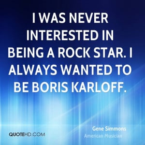 was never interested in being a rock star. I always wanted to be ...