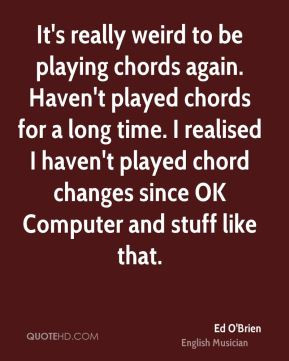 Ed O'Brien - It's really weird to be playing chords again. Haven't ...