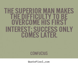 Confucius Quotes - The superior man makes the difficulty to be ...