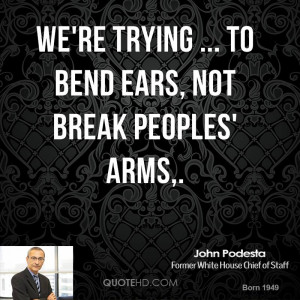 We're trying ... to bend ears, not break peoples' arms,.