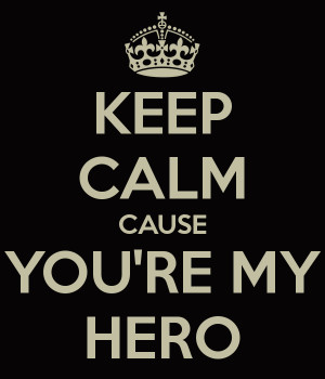 KEEP CALM CAUSE YOU'RE MY HERO