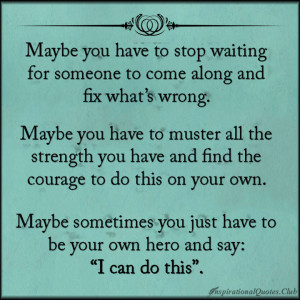 Maybe you have to stop waiting for someone to come along and fix what ...