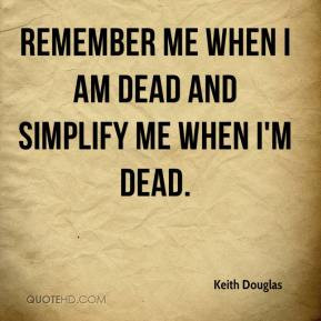 keith-douglas-quote-remember-me-when-i-am-dead-and-simplify-me-when-im ...
