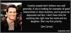 Creative people don't behave very well generally. If you're looking ...