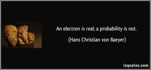 An electron is real; a probability is not. - Hans Christian von Baeyer