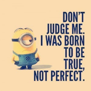 "Despicable Me: ""Dont judge me. I was born to be true not perfect ..."
