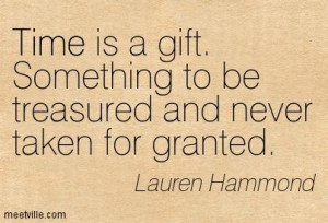 Time is a gift. Something to be treasured and never taken for granted ...