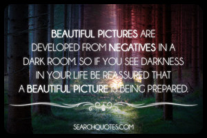 ... darkness in your life be reassured that a beautiful picture is being