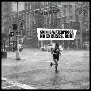 Skin is waterproof. NO EXCUSES. RUN!