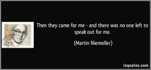 ... me - and there was no one left to speak out for me. - Martin Niemoller