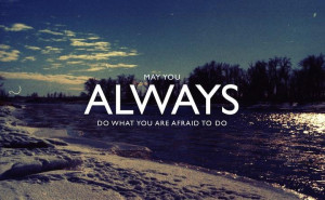 Always do what you are afraid to do Ralph Waldo Emerson