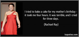 ... four hours. It was terrible, and I cried for three days. - Rachael Ray
