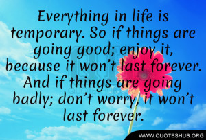 Everything in life is temporary. So if things are going good; enjoy it ...