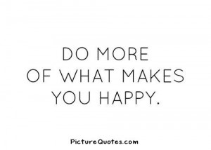 Do more of what makes you happy. Picture Quote #4