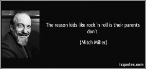 The reason kids like rock 'n roll is their parents don't. - Mitch ...