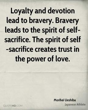 Morihei Ueshiba - Loyalty and devotion lead to bravery. Bravery leads ...