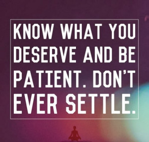 Know what you Deserve and be Patient. Don't ever settle