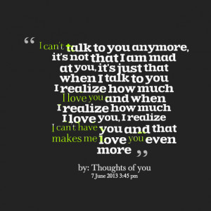 Quotes Picture: i can't talk to you anymore, it's not that i am mad at ...
