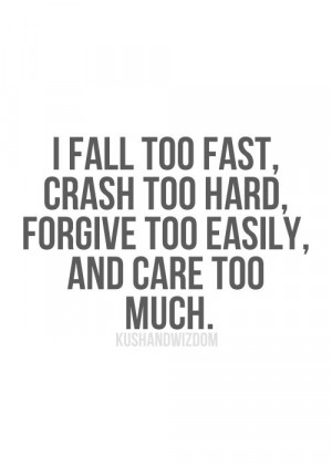 fall too fast, crash too hard, forgive too easily, and care too much ...