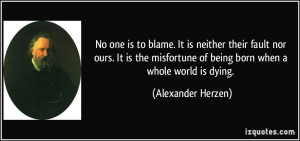 No one is to blame. It is neither their fault nor ours. It is the ...