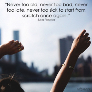 Never too old, never too bad, never too late, never too sick to start ...