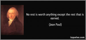 No rest is worth anything except the rest that is earned. - Jean Paul