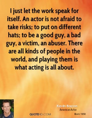 just let the work speak for itself. An actor is not afraid to take ...